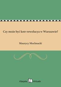 Czy może być kotr-rewolucya w Warszawie?