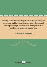Dobry ekonom czyli Popularnie przedstawiony skrócony wykład, z zastosowaniem do potrzeb kraju polskiego, nauki o naturze i pokarmie roślin, o własności, uprawie i obsiewie gruntu i o produkcyi i obchodzeniu się z nawozem. Tom 1