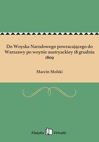 Do Woyska Narodowego powracającego do Warszawy po woynie austryackiey 18 grudnia 1809