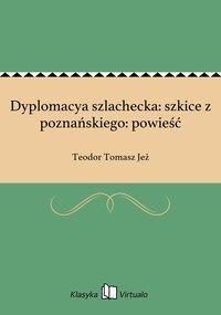 Dyplomacya szlachecka: szkice z poznańskiego: powieść - Teodor Tomasz Jeż - ebook