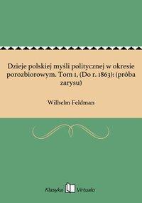 Dzieje polskiej myśli politycznej w okresie porozbiorowym. Tom 1, (Do r. 1863): (próba zarysu) - Wilhelm Feldman - ebook