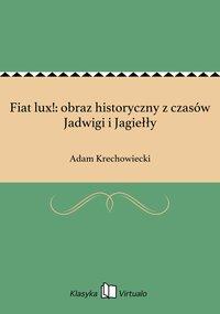 Fiat lux!: obraz historyczny z czasów Jadwigi i Jagiełły
