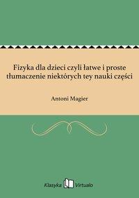 Fizyka dla dzieci czyli łatwe i proste tłumaczenie niektórych tey nauki części - Antoni Magier - ebook