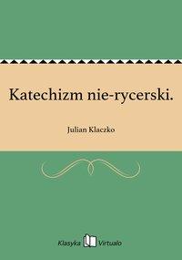 Katechizm nie-rycerski. - Julian Klaczko - ebook
