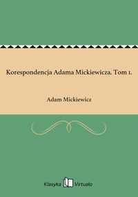 Korespondencja Adama Mickiewicza. Tom 1.