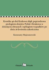 Kronika 40 dni Krakowa 1848, poprzedzona prologiem dziejów Polski i Krakowa w dziesięciu obrazach i epilogiem wypadków po dniu 26 kwietnia zakończona - Konstanty Majeranowski - ebook