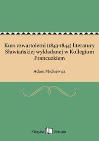 Kurs czwartoletni (1843-1844) literatury Sławiańskiej wykładanej w Kollegium Francuzkiem