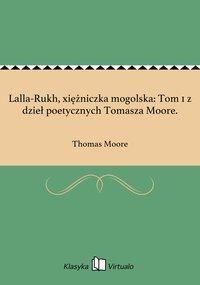 Lalla-Rukh, xiężniczka mogolska: Tom 1 z dzieł poetycznych Tomasza Moore.