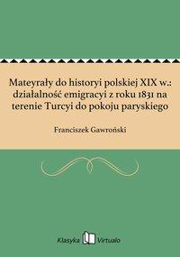Mateyrały do historyi polskiej XIX w.: działalność emigracyi z roku 1831 na terenie Turcyi do pokoju paryskiego