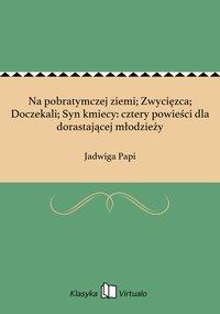 Na pobratymczej ziemi; Zwycięzca; Doczekali; Syn kmiecy: cztery powieści dla dorastającej młodzieży - Jadwiga Papi - ebook