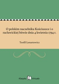 O polskim naczelniku Kościuszce i o racławickiej bitwie dnia 4 kwietnia 1794 r.