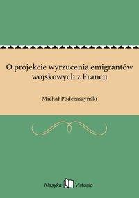 O projekcie wyrzucenia emigrantów wojskowych z Francij - Michał Podczaszyński - ebook