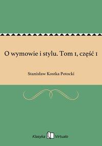 O wymowie i stylu. Tom 1, część 1 - Stanisław Kostka Potocki - ebook