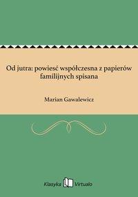 Od jutra: powiesć współczesna z papierów familijnych spisana - Marian Gawalewicz - ebook
