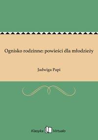 Ognisko rodzinne: powieści dla młodzieży - Jadwiga Papi - ebook