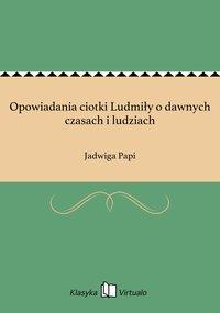 Opowiadania ciotki Ludmiły o dawnych czasach i ludziach - Jadwiga Papi - ebook