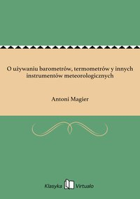 O używaniu barometrów, termometrów y innych instrumentów meteorologicznych - Antoni Magier - ebook