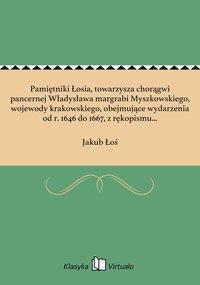 Pamiętniki Łosia, towarzysza chorągwi pancernej Władysława margrabi Myszkowskiego, wojewody krakowskiego, obejmujące wydarzenia od r. 1646 do 1667, z rękopismu współczesnego, dochowanego w zamku podhoreckim, wydane