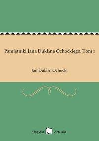 Pamiętniki Jana Duklana Ochockiego. Tom 1
