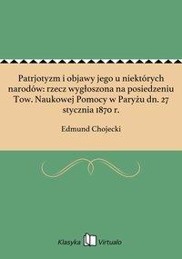 Patrjotyzm i objawy jego u niektórych narodów: rzecz wygłoszona na posiedzeniu Tow. Naukowej Pomocy w Paryżu dn. 27 stycznia 1870 r. - Edmund Chojecki - ebook