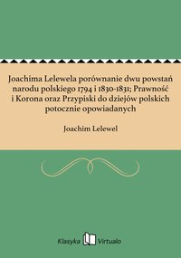 Joachima Lelewela porównanie dwu powstań narodu polskiego 1794 i 1830-1831; Prawność i Korona oraz Przypiski do dziejów polskich potocznie opowiadanych