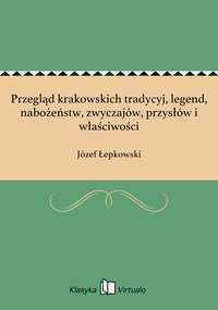 Przegląd krakowskich tradycyj, legend, nabożeństw, zwyczajów, przysłów i właściwości - Józef Łepkowski - ebook