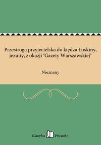 """Przestroga przyjecielska do kiędza Łuskiny, jezuity, z okazji """"Gazety Warszawskiej"""""""