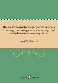 Rys elektromagnetycznego systematu świata fizycznego oraz uwaga świata moralnego pod względem elektromagnetycznym - Józef Żochowski - ebook
