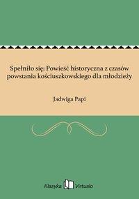 Spełniło się: Powieść historyczna z czasów powstania kościuszkowskiego dla młodzieży - Jadwiga Papi - ebook