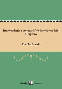 Sprawozdanie z czynności Wydawnictwa dzieł Długosza - Józef Łepkowski - ebook