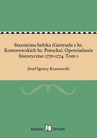 Starościna bełzka (Gertruda z hr. Komorowskich hr. Potocka). Opowiadanie historyczne: 1770-1774. Tom 1