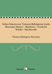 Szkice historyczne Tomasza Babingtona Lorda Macaulay: Barere – Mirabeau – Fryderyk Wielki – Machiavelli