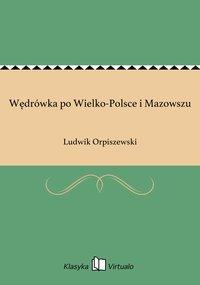 Wędrówka po Wielko-Polsce i Mazowszu - Ludwik Orpiszewski - ebook