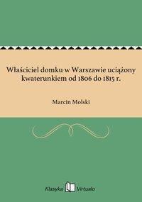 Właściciel domku w Warszawie uciążony kwaterunkiem od 1806 do 1815 r.
