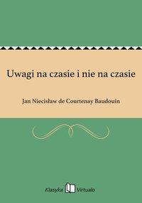 Uwagi na czasie i nie na czasie - Jan Niecisław de Courtenay Baudouin - ebook