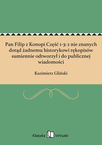 Pan Filip z Konopi Część 1-3: z nie znanych dotąd żadnemu historykowi rękopisów sumiennie odtworzył i do publicznej wiadomości - Kazimierz Gliński - ebook
