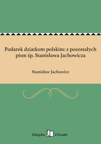 Podarek dziatkom polskim: z pozostałych pism śp. Stanisława Jachowicza