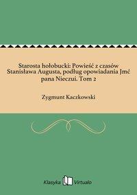 Starosta hołobucki: Powieść z czasów Stanisława Augusta, podług opowiadania Jmć pana Nieczui. Tom 2 - Zygmunt Kaczkowski - ebook