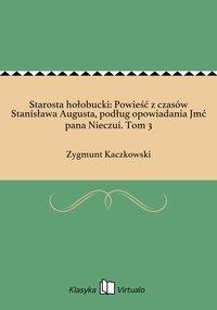 Starosta hołobucki: Powieść z czasów Stanisława Augusta, podług opowiadania Jmć pana Nieczui. Tom 3 - Zygmunt Kaczkowski - ebook