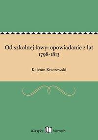Od szkolnej ławy: opowiadanie z lat 1798-1813