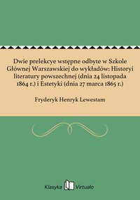 Dwie prelekcye wstępne odbyte w Szkole Głównej Warszawskiej do wykładów: Historyi literatury powszechnej (dnia 24 listopada 1864 r.) i Estetyki (dnia 27 marca 1865 r.)