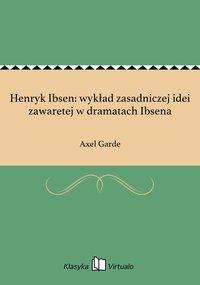 Henryk Ibsen: wykład zasadniczej idei zawaretej w dramatach Ibsena - Axel Garde - ebook
