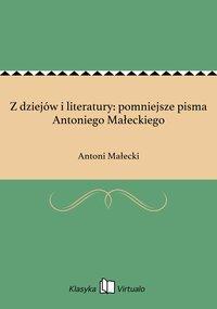 Z dziejów i literatury: pomniejsze pisma Antoniego Małeckiego