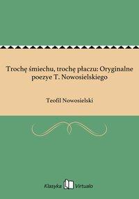 Trochę śmiechu, trochę płaczu: Oryginalne poezye T. Nowosielskiego