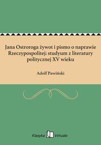 Jana Ostroroga żywot i pismo o naprawie Rzeczypospolitej: studyum z literatury politycznej XV wieku
