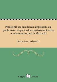 Pamiętnik ex-dziedzica z dopiskami ex-pachciarza. Część 1 szkice podwójną kredką w oświetleniu Jankla Maślanki - Kazimierz Laskowski - ebook