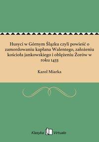 Husyci w Górnym Ślązku czyli powieść o zamordowaniu kapłana Walentego, założeniu kościoła jankowskiego i oblężeniu Żorów w roku 1433