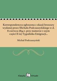 Korrespondencya ogłoszona z okazji broszury wydanej przez Michała Podczaszyńskiego w d. 8 czerwca 1834 r. przy numerze 1-szym części II-iej Tygodnika Emigracji Polskiej.