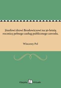Józefowi drowi Brodowiczowi na 50-letnią rocznicę pełnego zasług publicznego zawodu. - Wincenty Pol - ebook