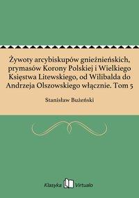 Żywoty arcybiskupów gnieźnieńskich, prymasów Korony Polskiej i Wielkiego Księstwa Litewskiego, od Wilibalda do Andrzeja Olszowskiego włącznie. Tom 5